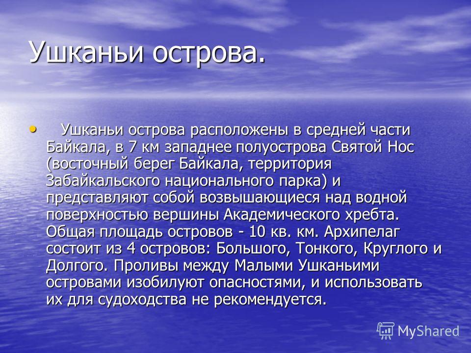 Ушканьи острова. Ушканьи острова расположены в средней части Байкала, в 7 км западнее полуострова Святой Нос (восточный берег Байкала, территория Забайкальского национального парка) и представляют собой возвышающиеся над водной поверхностью вершины А