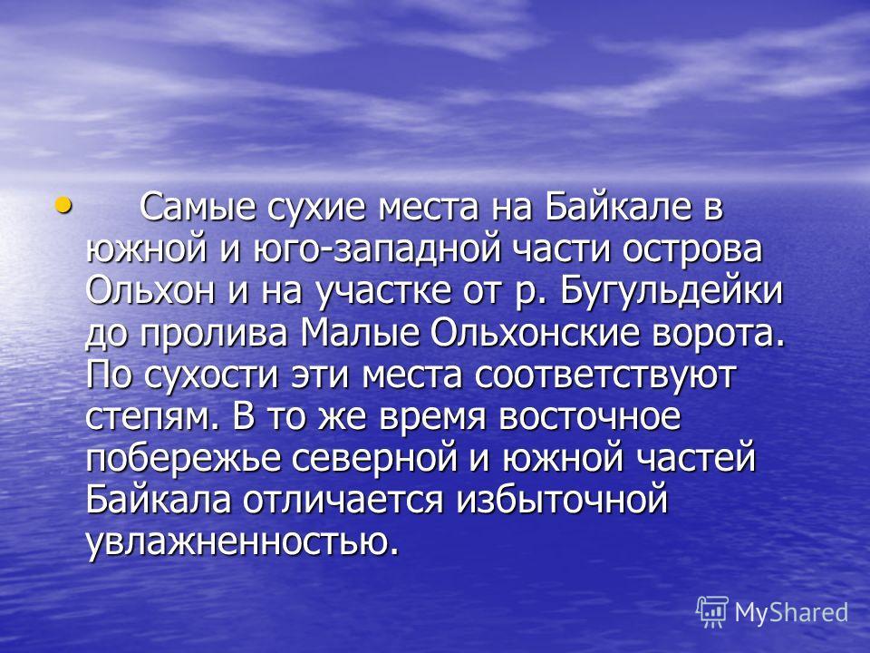 Самые сухие места на Байкале в южной и юго-западной части острова Ольхон и на участке от р. Бугульдейки до пролива Малые Ольхонские ворота. По сухости эти места соответствуют степям. В то же время восточное побережье северной и южной частей Байкала о