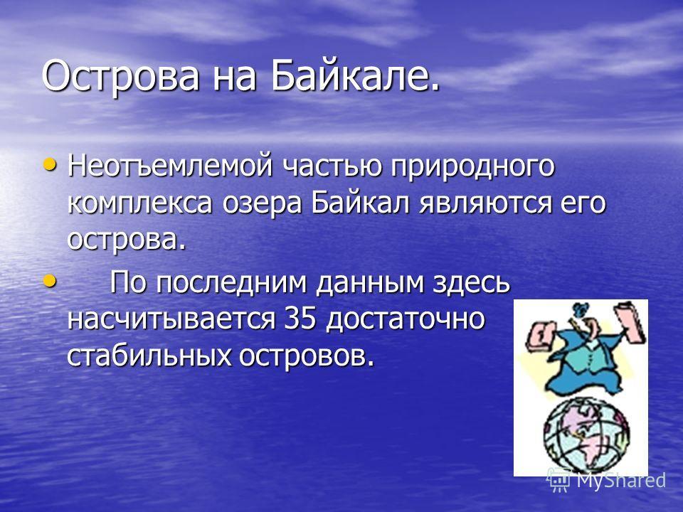 Острова на Байкале. Неотъемлемой частью природного комплекса озера Байкал являются его острова. Неотъемлемой частью природного комплекса озера Байкал являются его острова. По последним данным здесь насчитывается 35 достаточно стабильных островов. По