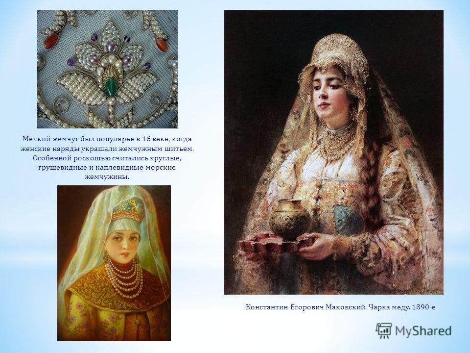 Константин Егорович Маковский. Чарка меду. 1890-е Мелкий жемчуг был популярен в 16 веке, когда женские наряды украшали жемчужным шитьем. Особенной роскошью считались круглые, грушевидные и каплевидные морские жемчужины.