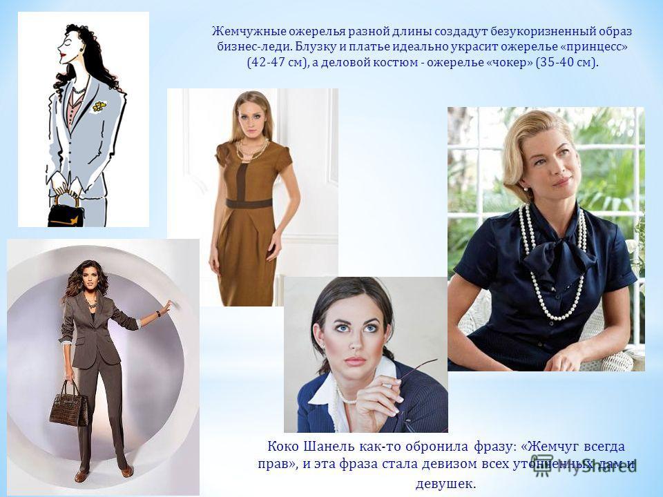 Жемчужные ожерелья разной длины создадут безукоризненный образ бизнес-леди. Блузку и платье идеально украсит ожерелье «принцесс» (42-47 см), а деловой костюм - ожерелье «чокер» (35-40 см). Коко Шанель как-то обронила фразу: «Жемчуг всегда прав», и эт