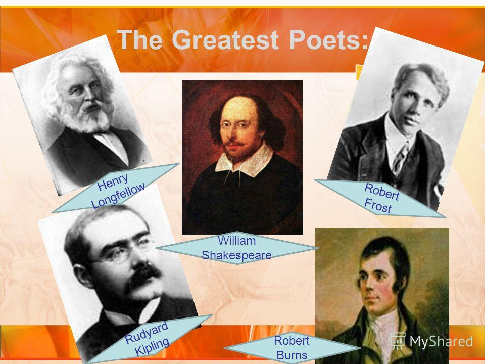 The Greatest Poets: William Shakespeare Henry Longfellow Robert Burns Rudyard Kipling Robert Frost