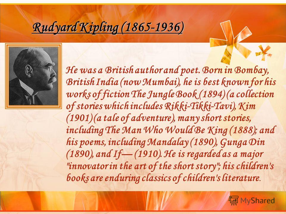 Rudyard Kipling (1865-1936) He was a British author and poet. Born in Bombay, British India (now Mumbai), he is best known for his works of fiction The Jungle Book (1894) (a collection of stories which includes Rikki-Tikki-Tavi), Kim (1901) (a tale o