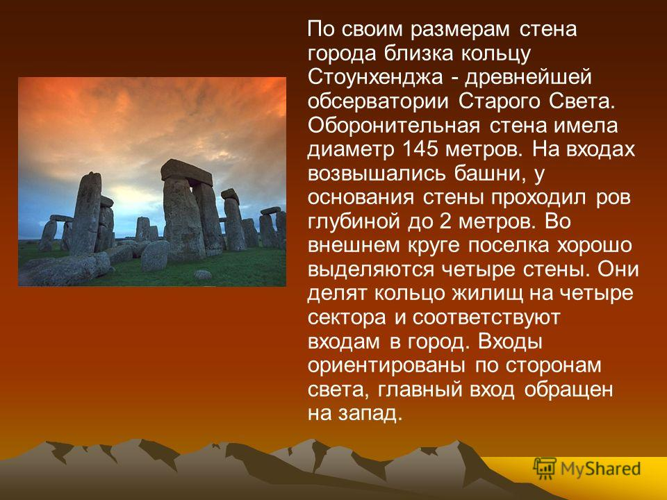 По своим размерам стена города близка кольцу Стоунхенджа - древнейшей обсерватории Старого Света. Оборонительная стена имела диаметр 145 метров. На входах возвышались башни, у основания стены проходил ров глубиной до 2 метров. Во внешнем круге поселк