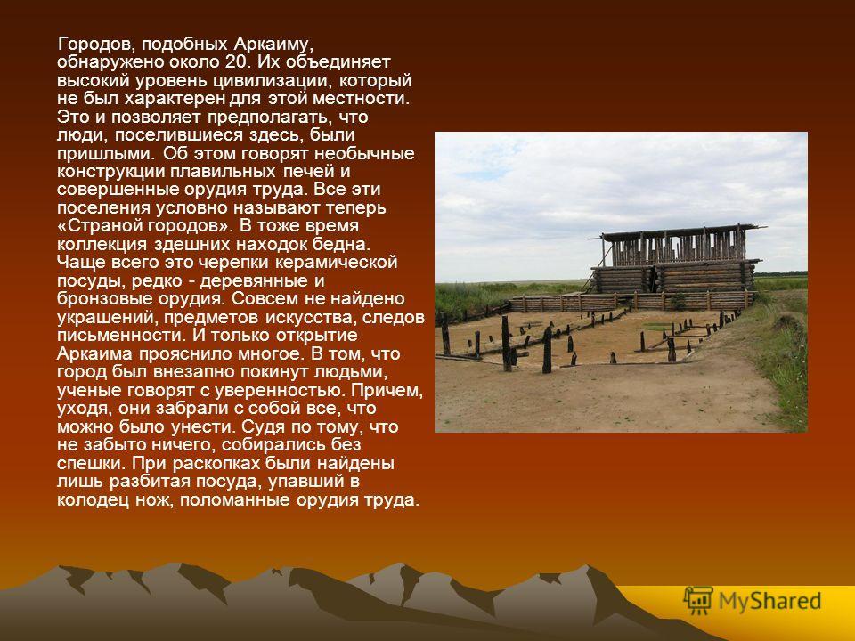 Городов, подобных Аркаиму, обнаружено около 20. Их объединяет высокий уровень цивилизации, который не был характерен для этой местности. Это и позволяет предполагать, что люди, поселившиеся здесь, были пришлыми. Об этом говорят необычные конструкции