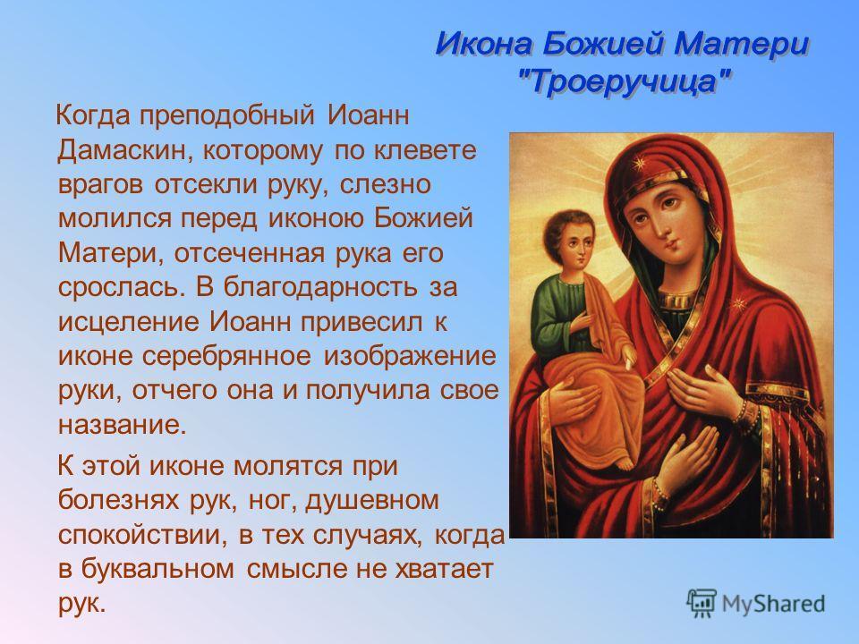 Когда преподобный Иоанн Дамаскин, которому по клевете врагов отсекли руку, слезно молился перед иконою Божией Матери, отсеченная рука его срослась. В благодарность за исцеление Иоанн привесил к иконе серебрянное изображение руки, отчего она и получил