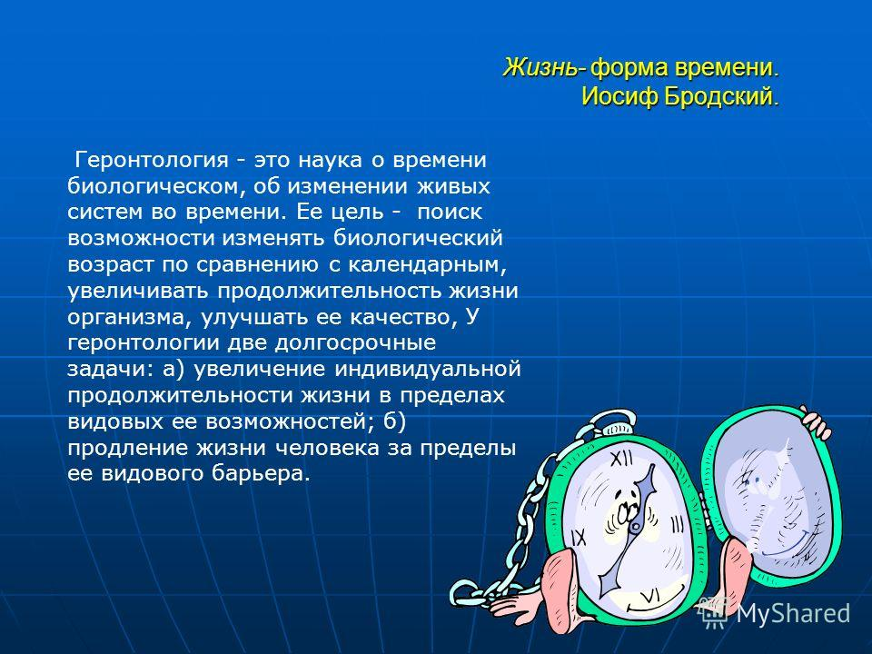 Жизнь- форма времени. Иосиф Бродский. Геронтология - это наука о времени биологическом, об изменении живых систем во времени. Ее цель - поиск возможности изменять биологический возраст по сравнению с календарным, увеличивать продолжительность жизни о