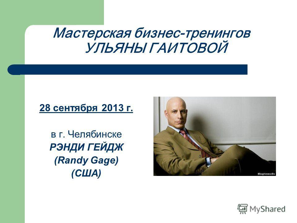 Мастерская бизнес-тренингов УЛЬЯНЫ ГАИТОВОЙ 28 сентября 2013 г. в г. Челябинске РЭНДИ ГЕЙДЖ (Randy Gage) (США)