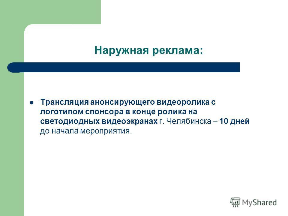 Наружная реклама: Трансляция анонсирующего видеоролика с логотипом спонсора в конце ролика на светодиодных видеоэкранах г. Челябинска – 10 дней до начала мероприятия.
