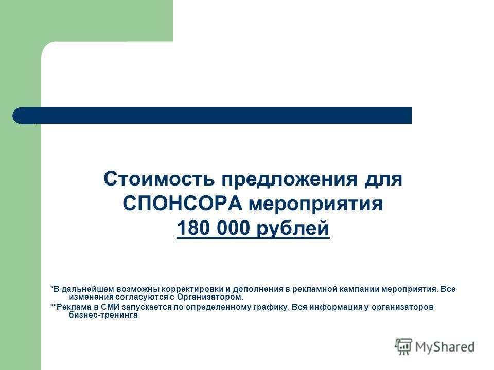 Стоимость предложения для СПОНСОРА мероприятия 180 000 рублей *В дальнейшем возможны корректировки и дополнения в рекламной кампании мероприятия. Все изменения согласуются с Организатором. **Реклама в СМИ запускается по определенному графику. Вся инф