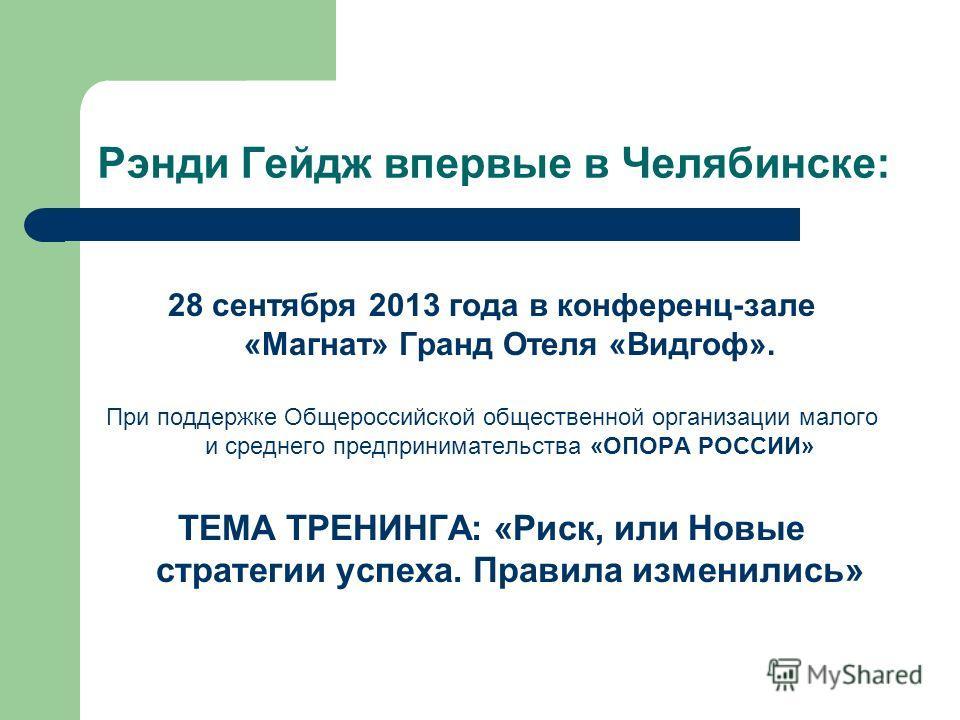 Рэнди Гейдж впервые в Челябинске: 28 сентября 2013 года в конференц-зале «Магнат» Гранд Отеля «Видгоф». При поддержке Общероссийской общественной организации малого и среднего предпринимательства «ОПОРА РОССИИ» ТЕМА ТРЕНИНГА: «Риск, или Новые стратег