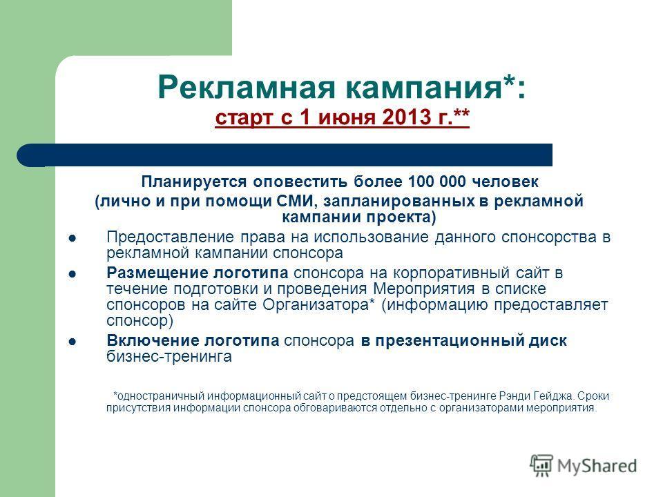 Рекламная кампания*: старт с 1 июня 2013 г.** Планируется оповестить более 100 000 человек (лично и при помощи СМИ, запланированных в рекламной кампании проекта) Предоставление права на использование данного спонсорства в рекламной кампании спонсора