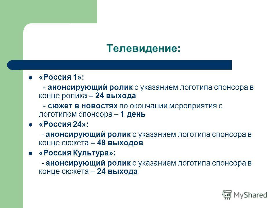 Телевидение: «Россия 1»: - анонсирующий ролик с указанием логотипа спонсора в конце ролика – 24 выхода - сюжет в новостях по окончании мероприятия с логотипом спонсора – 1 день «Россия 24»: - анонсирующий ролик с указанием логотипа спонсора в конце с