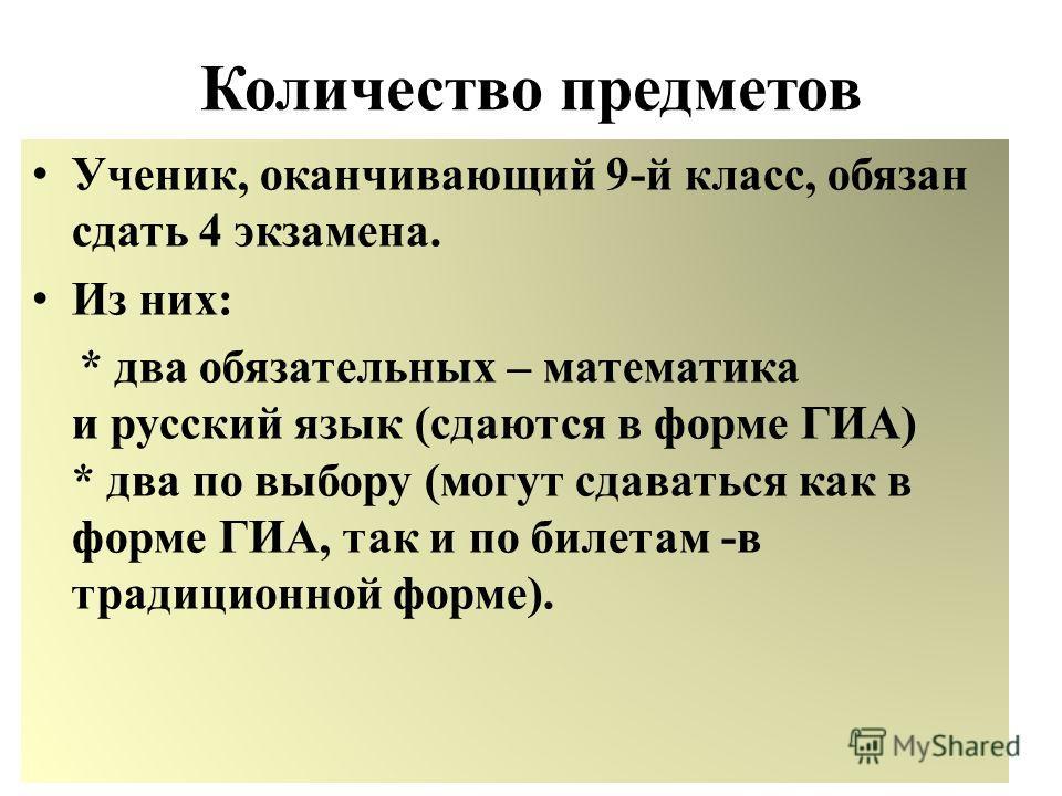 Количество предметов Ученик, оканчивающий 9-й класс, обязан сдать 4 экзамена. Из них: * два обязательных – математика и русский язык (сдаются в форме ГИА) * два по выбору (могут сдаваться как в форме ГИА, так и по билетам -в традиционной форме).