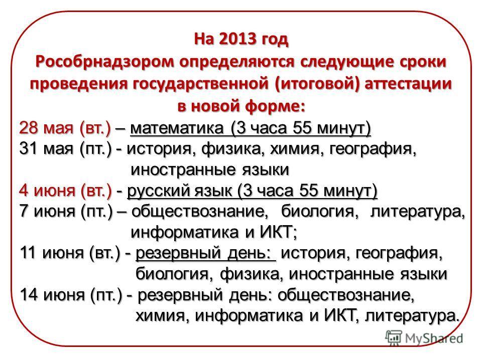 На 2013 год Рособрнадзором определяются следующие сроки проведения государственной (итоговой) аттестации в новой форме: 28 мая (вт.) – математика (3 часа 55 минут) 31 мая (пт.) - история, физика, химия, география, иностранные языки иностранные языки