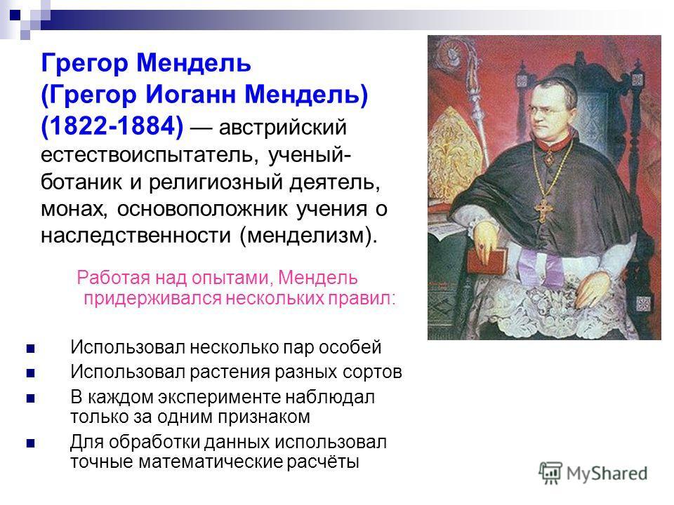 Грегор Мендель (Грегор Иоганн Мендель) (1822-1884) австрийский естествоиспытатель, ученый- ботаник и религиозный деятель, монах, основоположник учения о наследственности (менделизм). Работая над опытами, Мендель придерживался нескольких правил: Испол