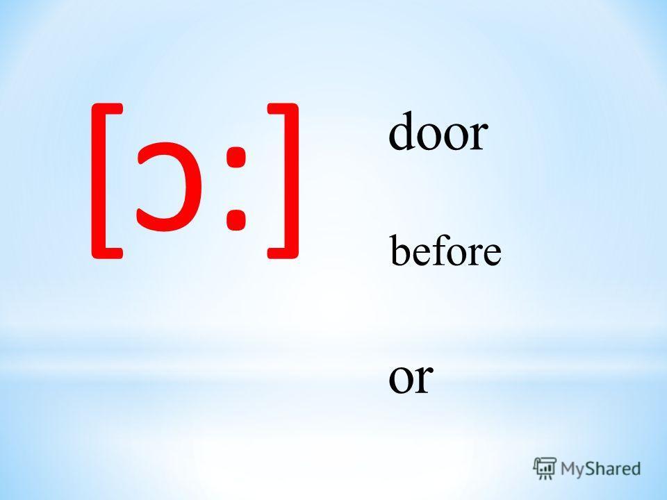[ɔ:] door before or