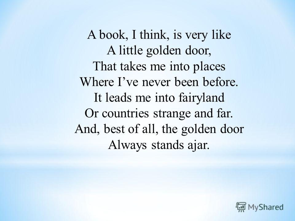 A book, I think, is very like A little golden door, That takes me into places Where Ive never been before. It leads me into fairyland Or countries strange and far. And, best of all, the golden door Always stands ajar.
