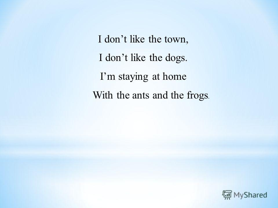 I dont like the town, I dont like the dogs. Im staying at home With the ants and the frogs.