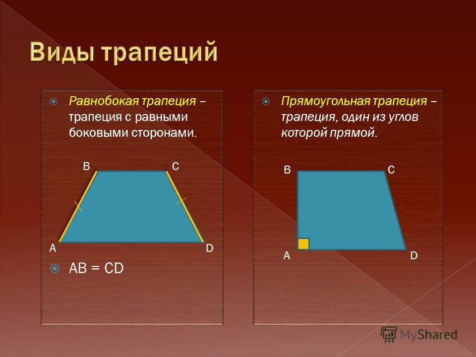 Равнобокая трапеция – трапеция с равными боковыми сторонами. AB = CD Прямоугольная трапеция – трапеция, один из углов которой прямой. А ВС D А ВС D