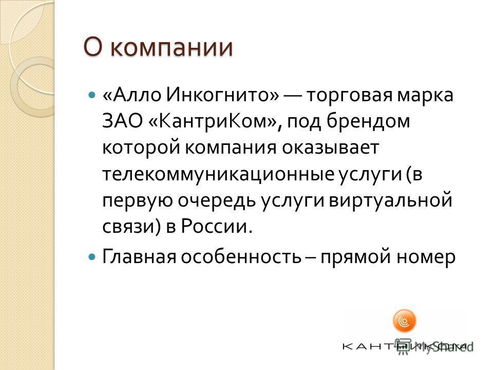 О компании « Алло Инкогнито » торговая марка ЗАО « КантриКом », под брендом которой компания оказывает телекоммуникационные услуги ( в первую очередь услуги виртуальной связи ) в России. Главная особенность – прямой номер