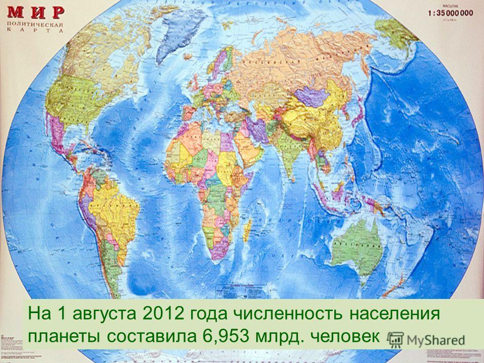 На 1 августа 2012 года численность населения планеты составила 6,953 млрд. человек