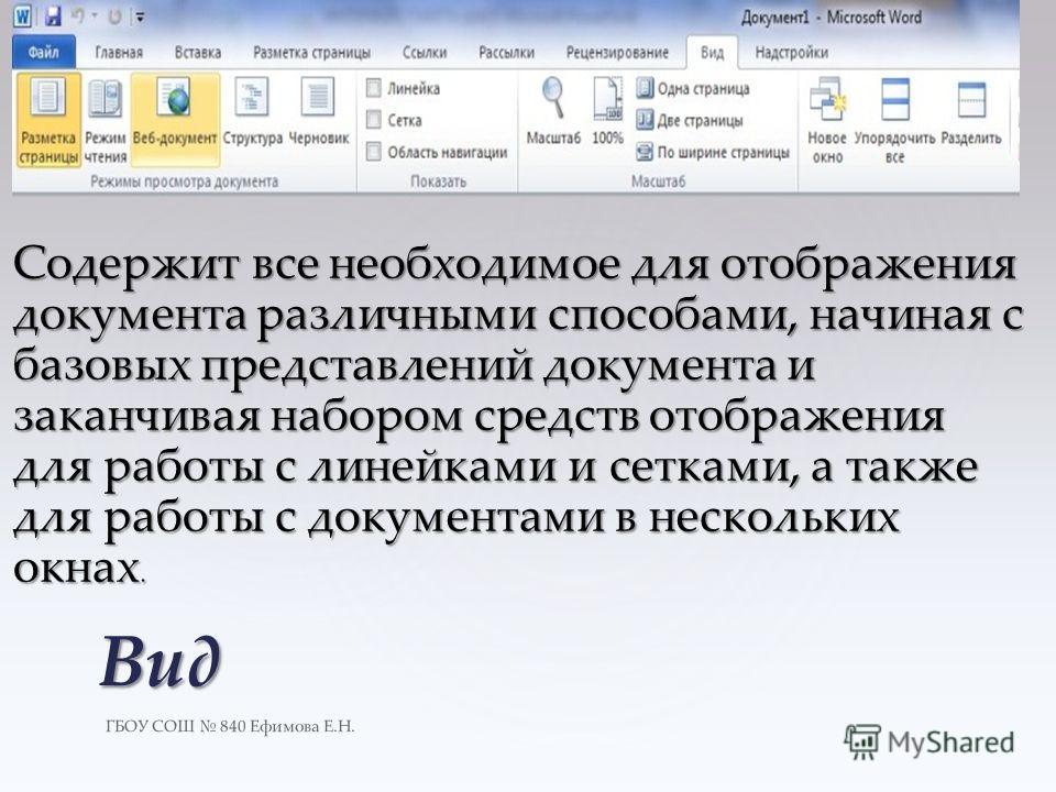 ГБОУ СОШ 840 Ефимова Е.Н. Вид Содержит все необходимое для отображения документа различными способами, начиная с базовых представлений документа и заканчивая набором средств отображения для работы с линейками и сетками, а также для работы с документа