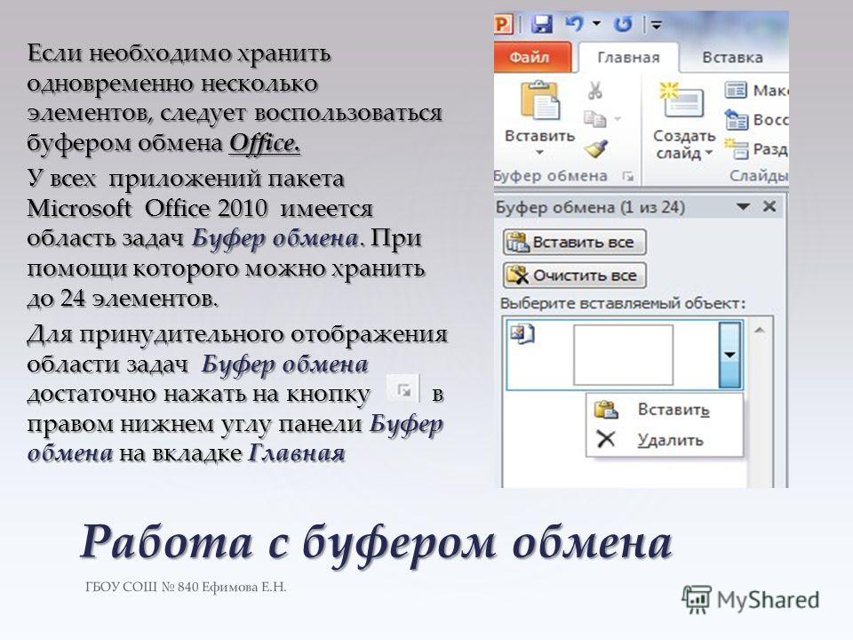 ГБОУ СОШ 840 Ефимова Е.Н. Работа с буфером обмена Если необходимо хранить одновременно несколько элементов, следует воспользоваться буфером обмена Office. У всех приложений пакета Microsoft Office 2010 имеется область задач Буфер обмена. При помощи к