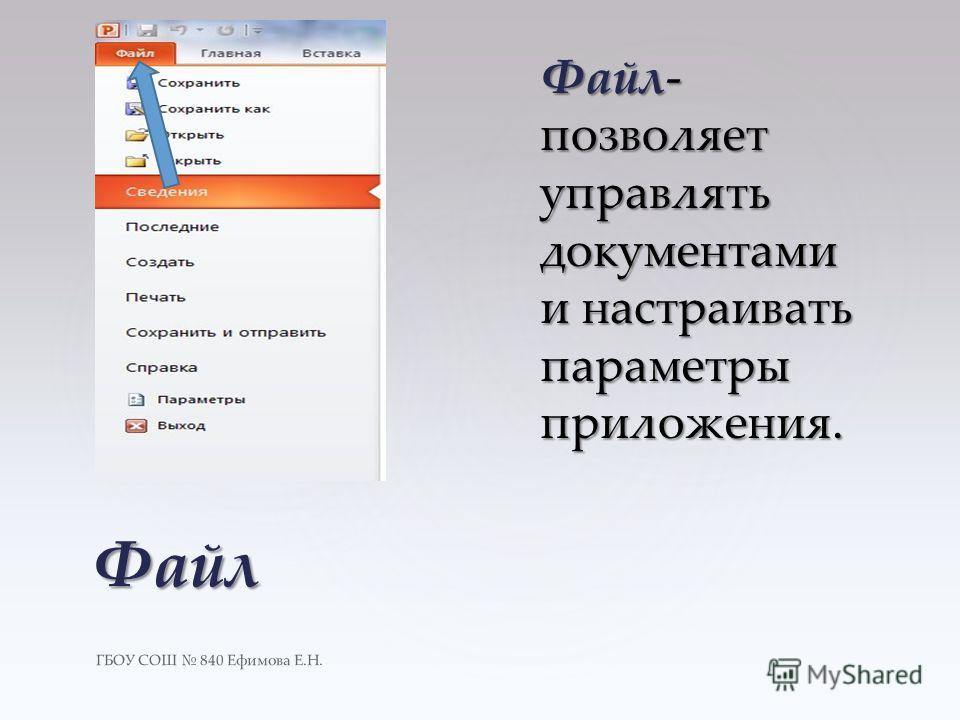 ГБОУ СОШ 840 Ефимова Е.Н. Файл Файл- позволяет управлять документами и настраивать параметры приложения.