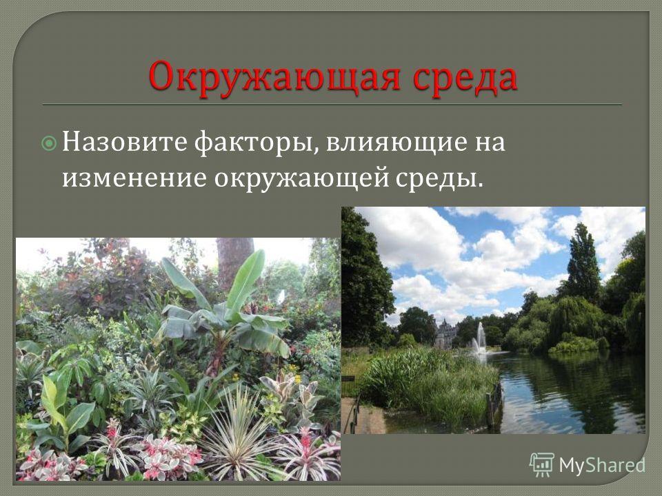 Назовите факторы, влияющие на изменение окружающей среды.