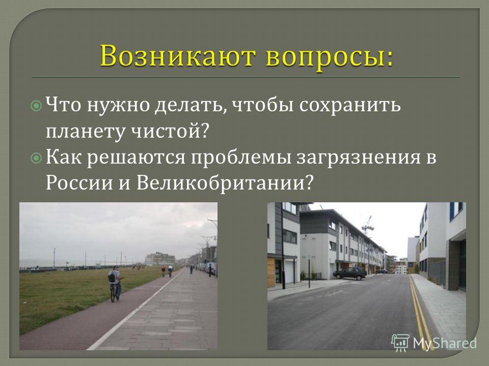 Что нужно делать, чтобы сохранить планету чистой ? Как решаются проблемы загрязнения в России и Великобритании ?