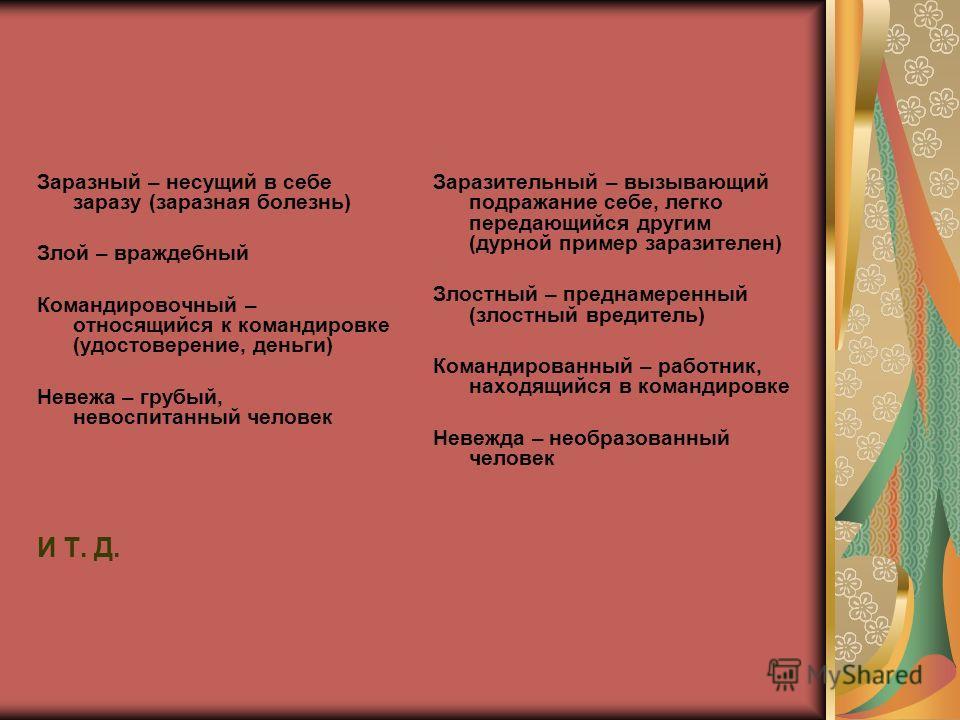 Заразный – несущий в себе заразу (заразная болезнь) Злой – враждебный Командировочный – относящийся к командировке (удостоверение, деньги) Невежа – грубый, невоспитанный человек И Т. Д. Заразительный – вызывающий подражание себе, легко передающийся д