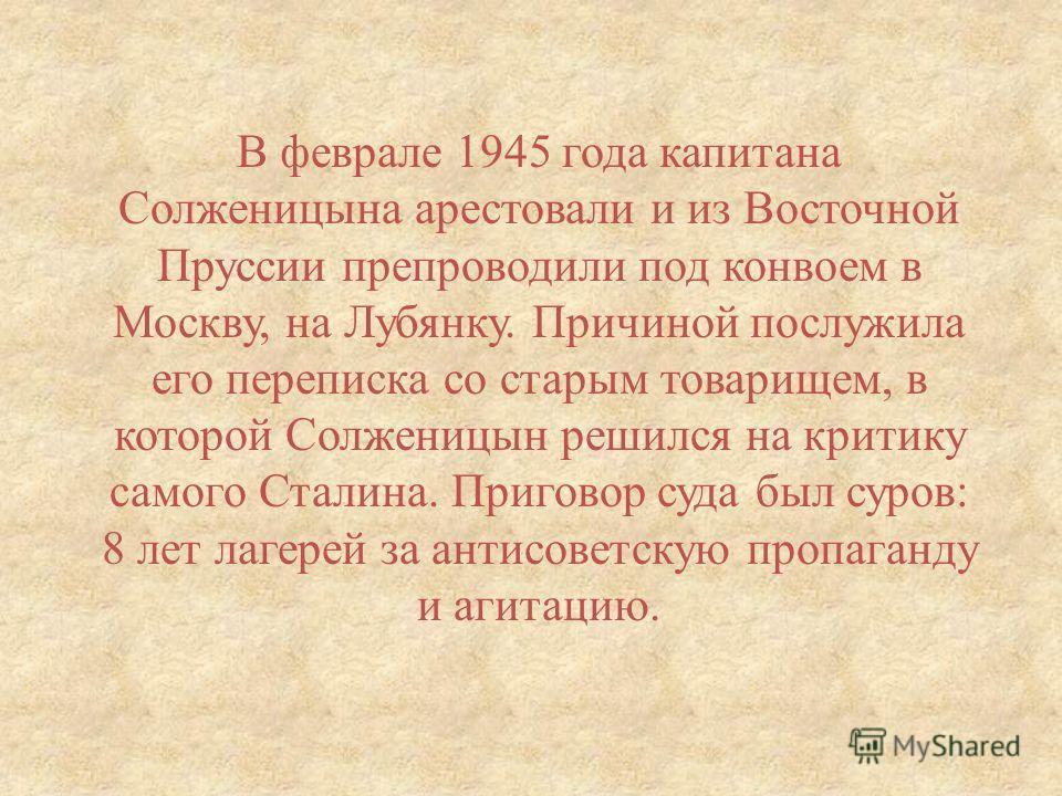 В феврале 1945 года капитана Солженицына арестовали и из Восточной Пруссии препроводили под конвоем в Москву, на Лубянку. Причиной послужила его переписка со старым товарищем, в которой Солженицын решился на критику самого Сталина. Приговор суда был