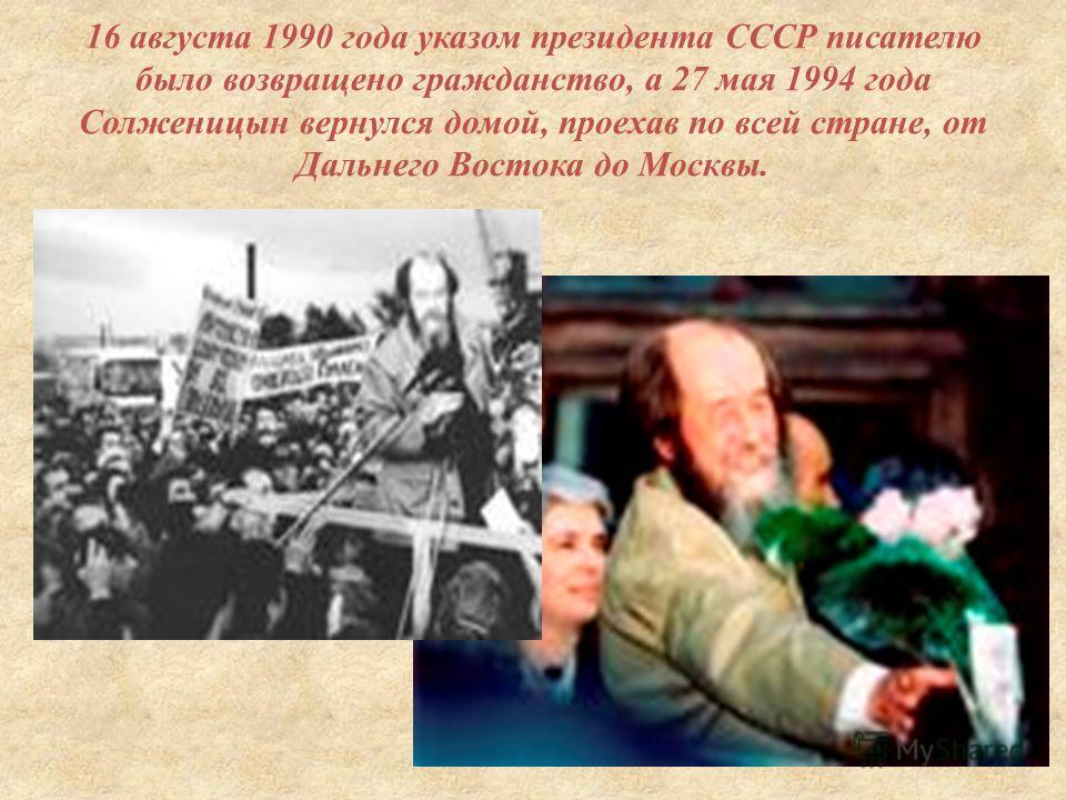 16 августа 1990 года указом президента СССР писателю было возвращено гражданство, а 27 мая 1994 года Солженицын вернулся домой, проехав по всей стране, от Дальнего Востока до Москвы.