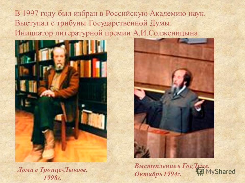 В 1997 году был избран в Российскую Академию наук. Выступал с трибуны Государственной Думы. Инициатор литературной премии А. И. Солженицына Дома в Троице - Лыкове. 1998 г. Выступление в ГосДуме. Октябрь 1994 г.