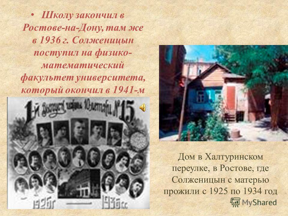 Дом в Халтуринском переулке, в Ростове, где Солженицын с матерью прожили с 1925 по 1934 год Школу закончил в Ростове - на - Дону, там же в 1936 г. Солженицын поступил на физико - математический факультет университета, который окончил в 1941- м