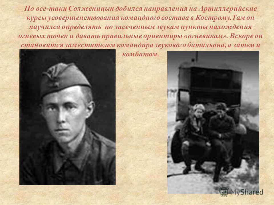 Но все - таки Солженицын добился направления на Артиллерийские курсы усовершенствования командного состава в Кострому. Там он научился определять по засеченным звукам пункты нахождения огневых точек и давать правильные ориентиры « огневикам ». Вскоре