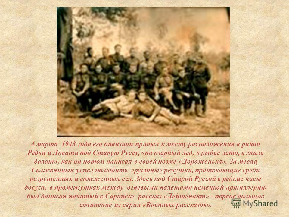 4 марта 1943 года его дивизион прибыл к месту расположения в район Редьи и Ловати под Старую Руссу, « на озерный лед, в рыбье лето, в гниль болот », как он потом написал в своей поэме « Дороженька ». За месяц Солженицын успел полюбить грустные речушк
