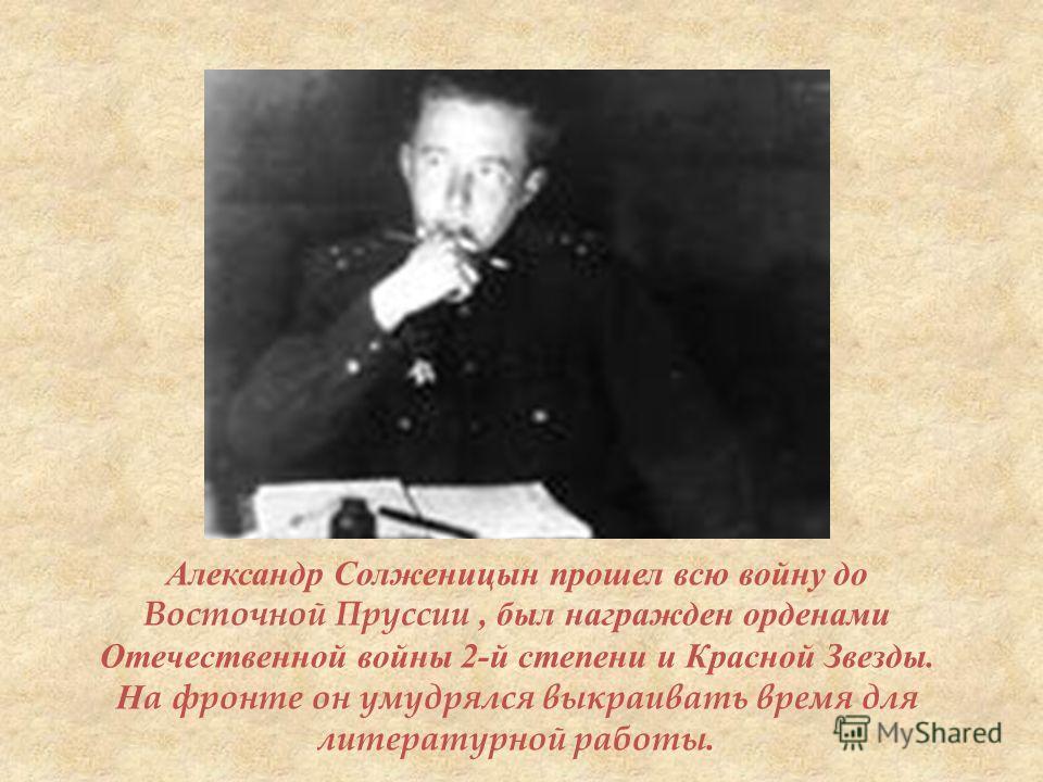 Александр Солженицын прошел всю войну до Восточной Пруссии, был награжден орденами Отечественной войны 2- й степени и Красной Звезды. На фронте он умудрялся выкраивать время для литературной работы.