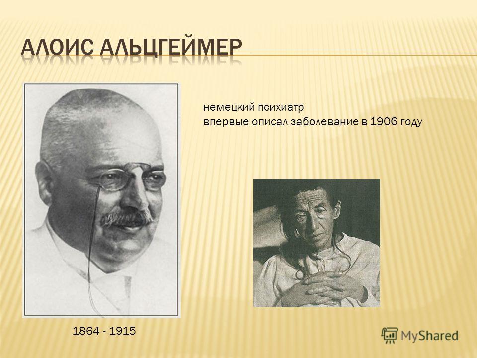 1864 - 1915 немецкий психиатр впервые описал заболевание в 1906 году