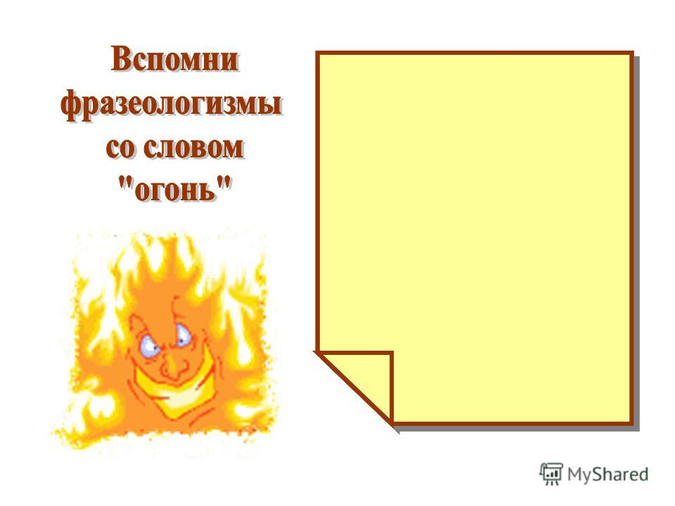 Между двух огней Играть с огнём Подливать масла в огонь Идти в огонь и в воду
