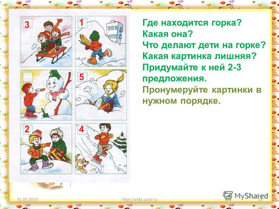 31.10.2013http://aida.ucoz.ru14 Где находится горка? Какая она? Что делают дети на горке? Какая картинка лишняя? Придумайте к ней 2-3 предложения. Пронумеруйте картинки в нужном порядке. 1 2 3 4 5