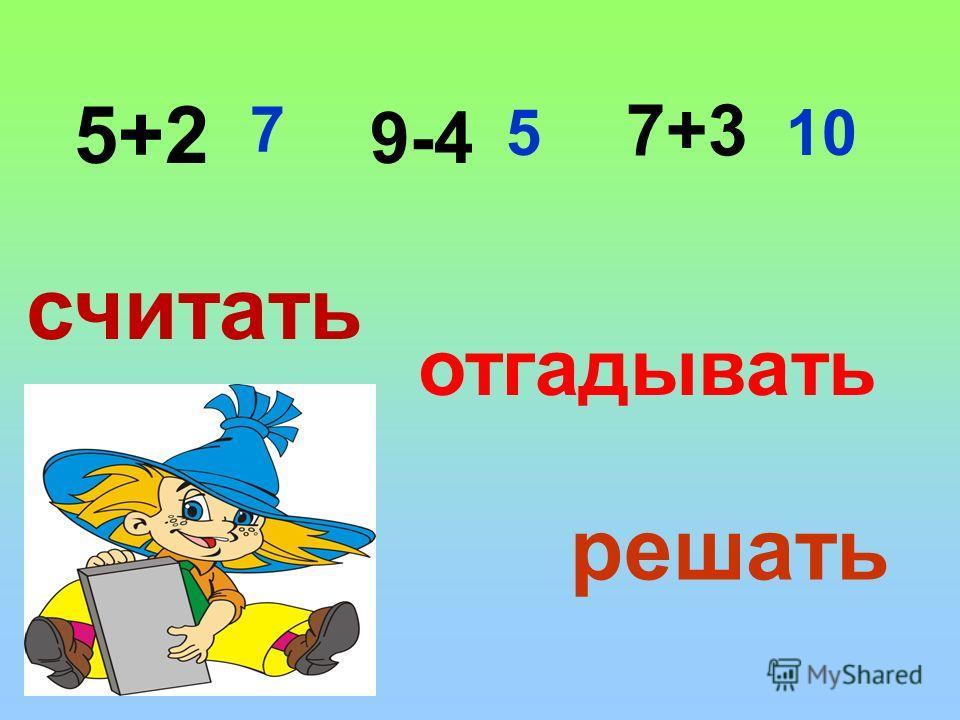 5+2 7 9-4 5 7+3 10 считать отгадывать решать