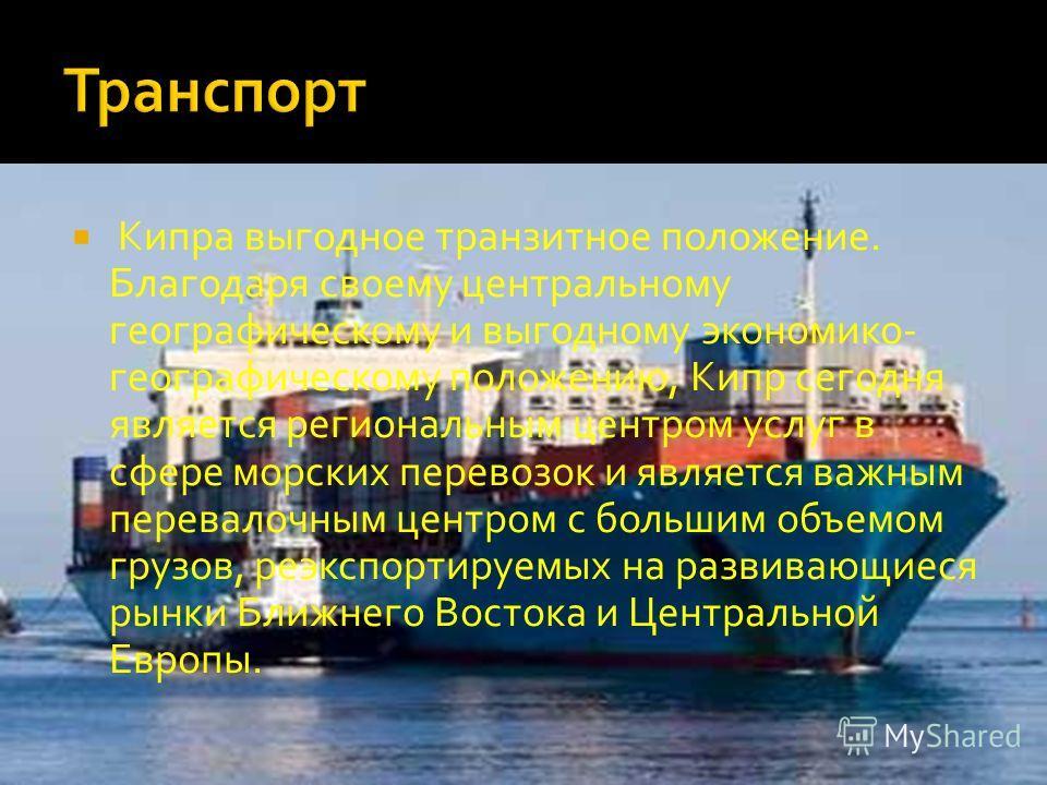Кипра выгодное транзитное положение. Благодаря своему центральному географическому и выгодному экономико- географическому положению, Кипр сегодня является региональным центром услуг в сфере морских перевозок и является важным перевалочным центром с б