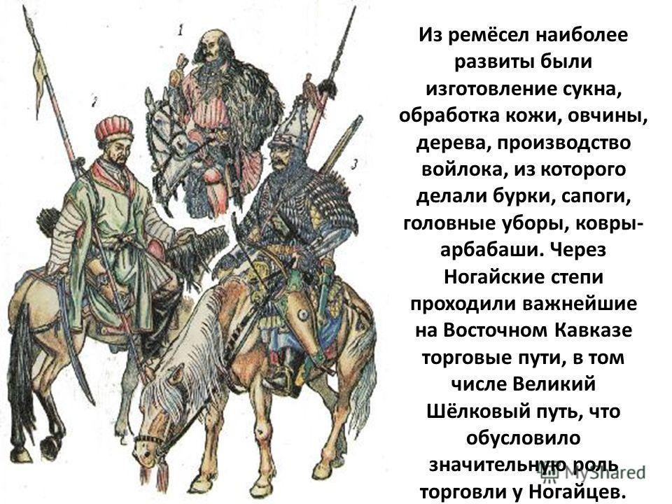 Из ремёсел наиболее развиты были изготовление сукна, обработка кожи, овчины, дерева, производство войлока, из которого делали бурки, сапоги, головные уборы, ковры- арбабаши. Через Ногайские степи проходили важнейшие на Восточном Кавказе торговые пути
