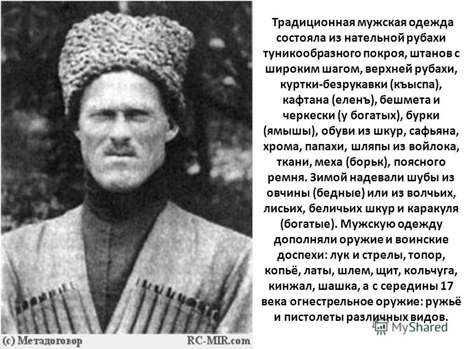 Традиционная мужская одежда состояла из нательной рубахи туникообразного покроя, штанов с широким шагом, верхней рубахи, куртки-безрукавки (къыспа), к