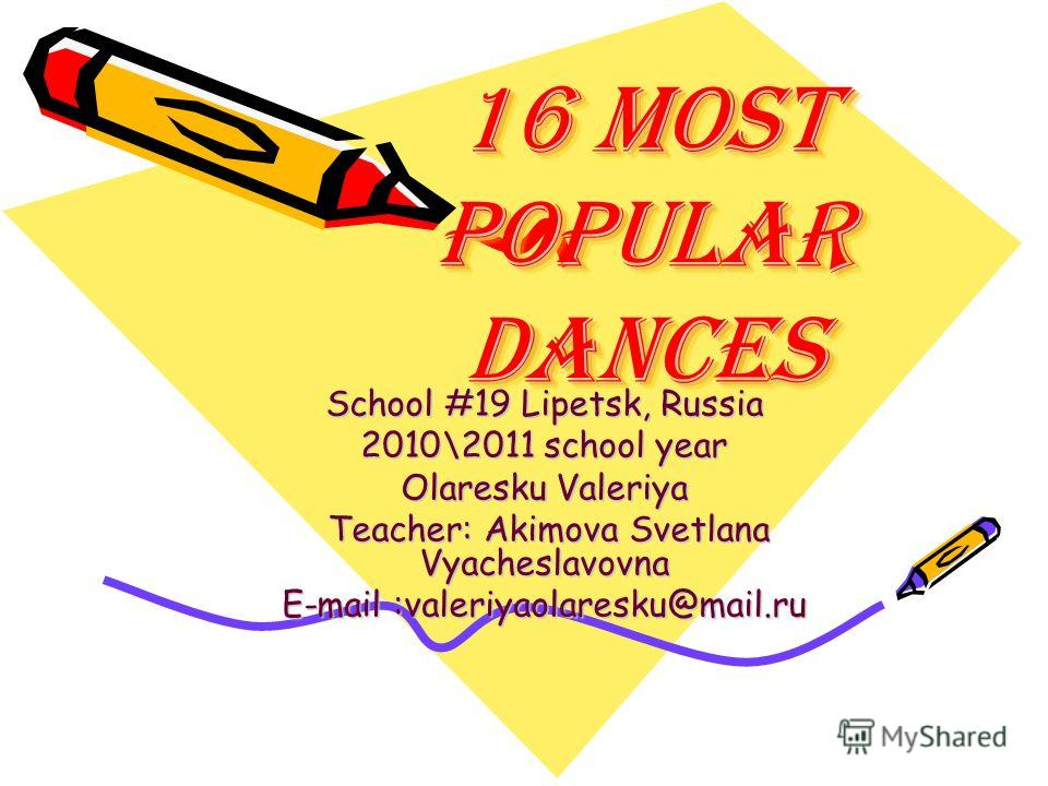 16 most popular dances 16 most popular dances School #19 Lipetsk, Russia 2010\2011 school year Olaresku Valeriya Teacher: Akimova Svetlana Vyacheslavovna Teacher: Akimova Svetlana Vyacheslavovna E-mail :valeriyaolaresku@mail.ru