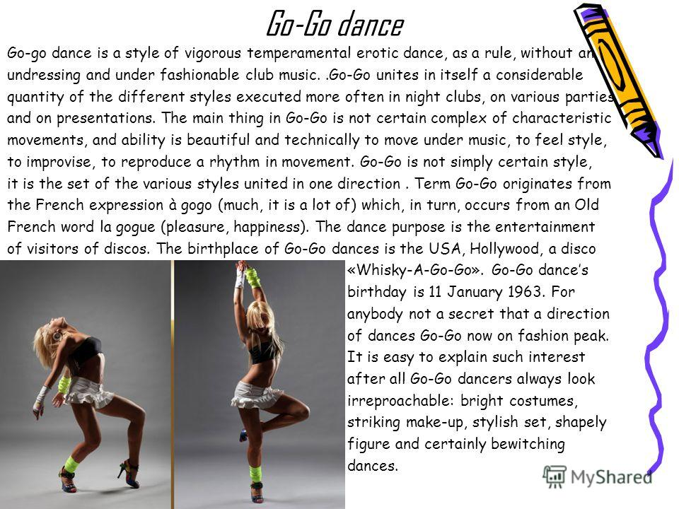 Go-Go dance Go-go dance is a style of vigorous temperamental erotic dance, as a rule, without an undressing and under fashionable club music..Go-Go unites in itself a considerable quantity of the different styles executed more often in night clubs, o