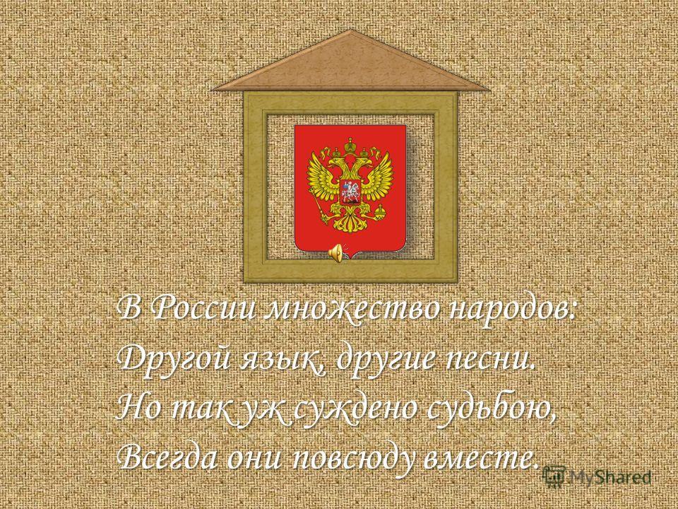 В России множество народов: Другой язык, другие песни. Но так уж суждено судьбою, Всегда они повсюду вместе.