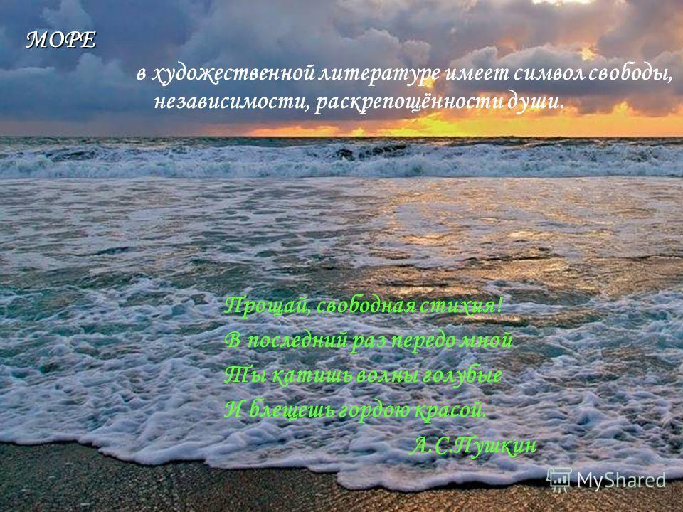 в художественной литературе имеет символ свободы, независимости, раскрепощённости души. МОРЕ Прощай, свободная стихия! В последний раз передо мной Ты катишь волны голубые И блещешь гордою красой. А.С.Пушкин